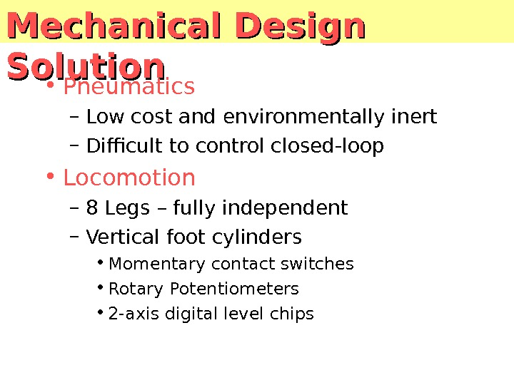Mechanical Design Solution • Pneumatics – Low cost and environmentally inert – Difficult to control closed-loop