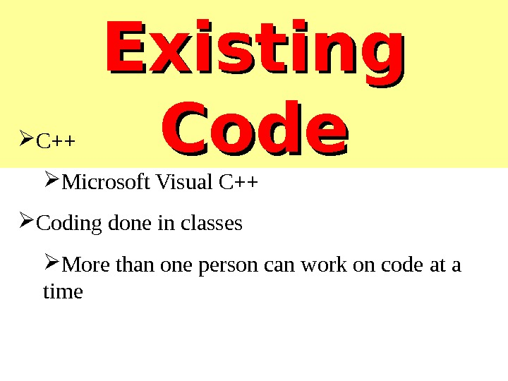 Existing Code C++ Microsoft Visual C++ Coding done in classes More than one person can work