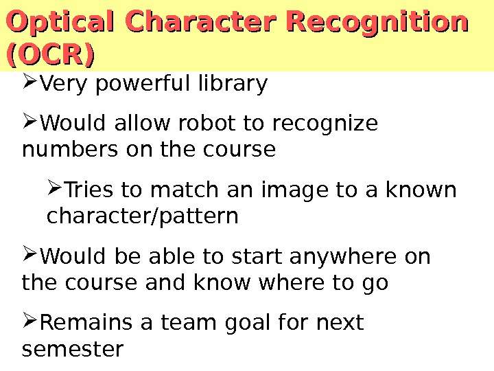 Optical Character Recognition (OCR) Very powerful library Would allow robot to recognize numbers on the course