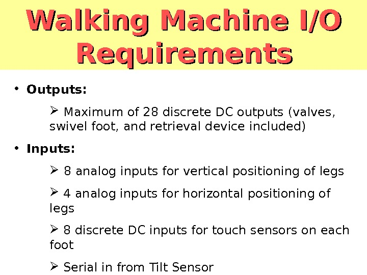 Walking Machine I/O Requirements • Outputs: Maximum of 28 discrete DC outputs (valves,  swivel foot,
