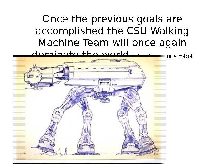 Once the previous goals are accomplished the CSU Walking Machine Team will once again dominate the