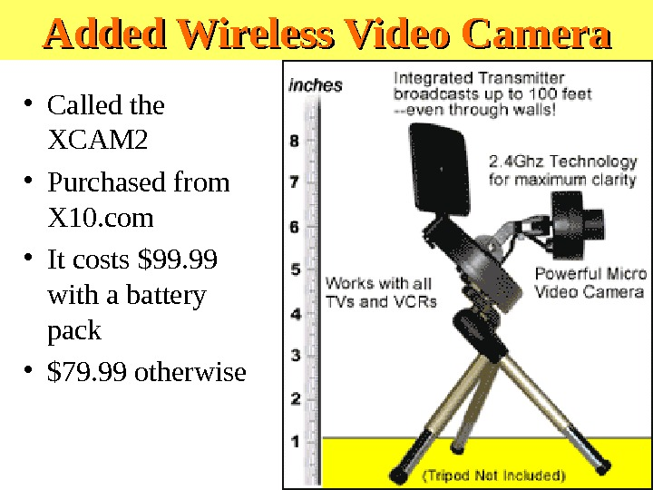Added Wireless Video Camera • Called the XCAM 2 • Purchased from X 10. com •