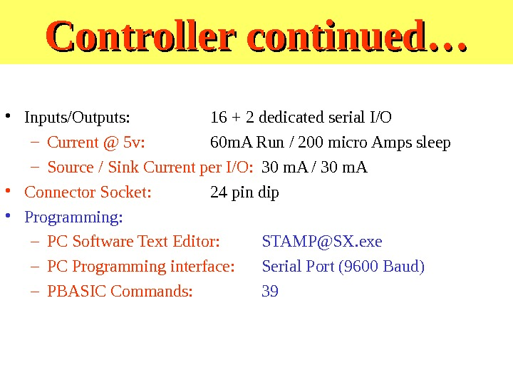 Controller continued… • Inputs/Outputs: 16 + 2 dedicated serial I/O – Current @ 5 v: 60