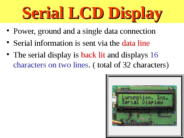 Serial LCD Display • Power, ground a single data connection • Serial information is sent via