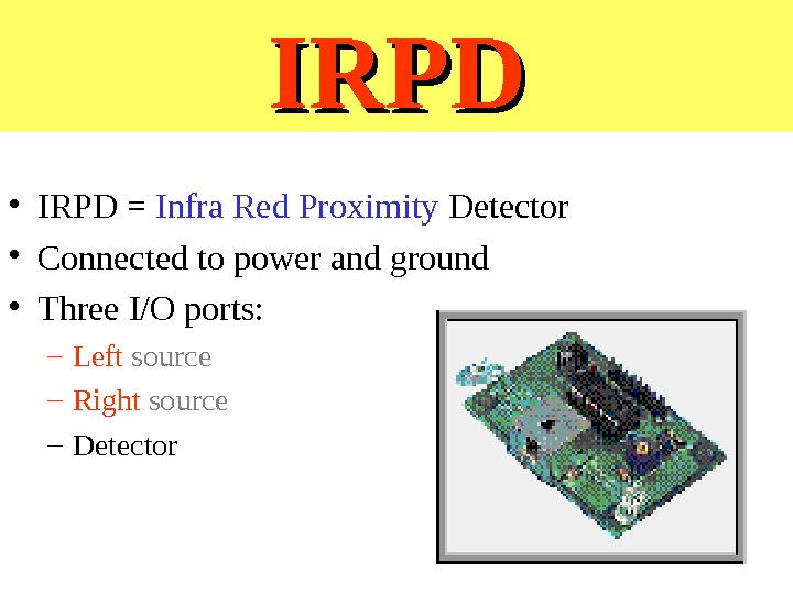 IRPD • IRPD = Infra Red Proximity Detector • Connected to power and ground • Three