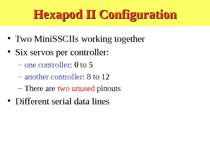 Hexapod II Configuration • Two Mini. SSCIIs working together • Six servos per controller: – one