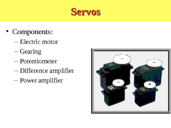 Servos • Components: – Electric motor – Gearing – Potentiometer – Difference amplifier – Power amplifier