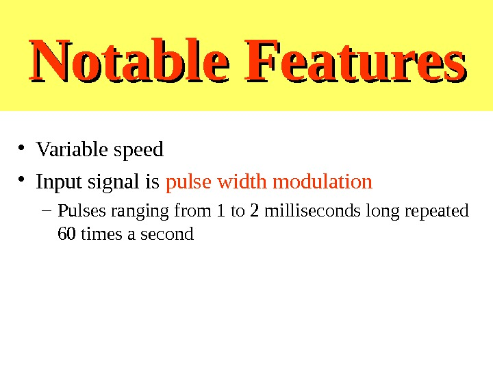 Notable Features • Variable speed • Input signal is pulse width modulation – Pulses ranging from