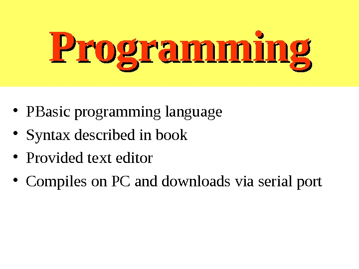 Programming • PBasic programming language • Syntax described in book • Provided text editor • Compiles
