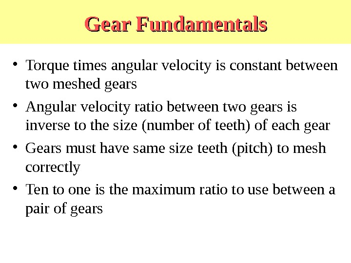 Gear Fundamentals • Torque times angular velocity is constant between two meshed gears • Angular velocity