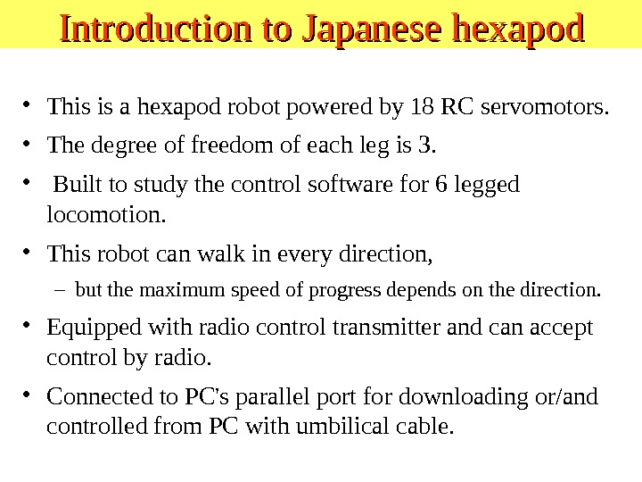 Introduction to Japanese hexapod • This is a hexapod robot powered by 18 RC servomotors.