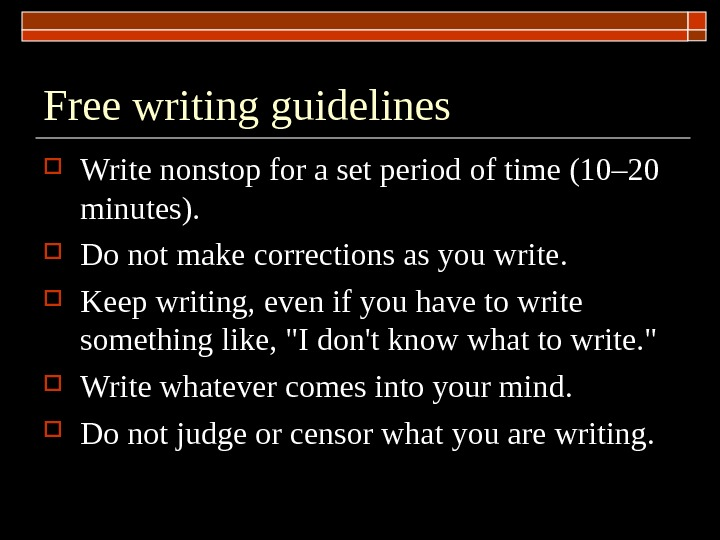 Free writing guidelines Write nonstop for a set period of time (10– 20 minutes).  Do