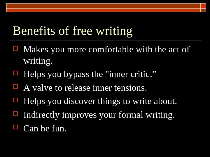 Benefits of free writing M akes you more comfortable with the act of writing.  H