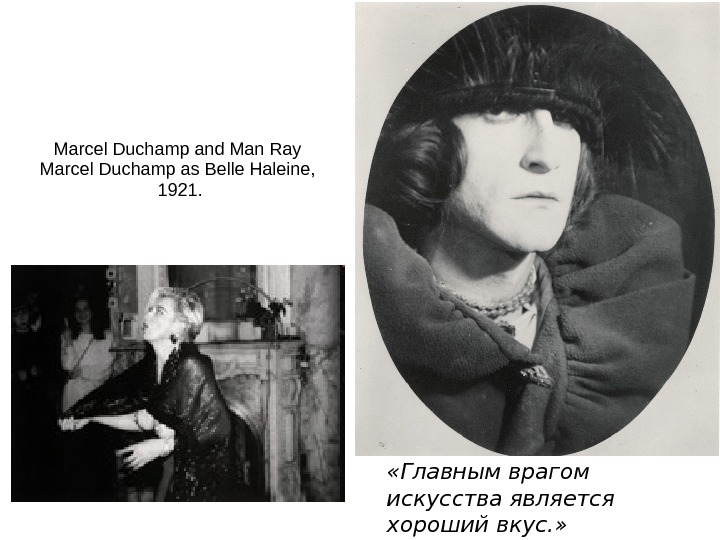 Marcel Duchamp and Man Ray Marcel Duchamp as Belle Haleine,  1921.  «Главным врагом искусства