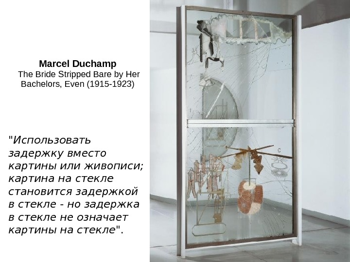 Marcel Duchamp The Bride Stripped Bare by Her Bachelors, Even (1915 -1923)  Использовать задержку вместо