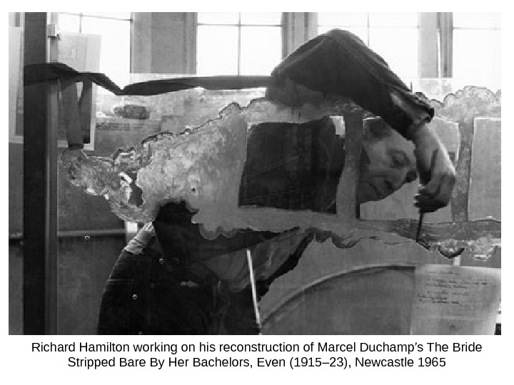 Richard Hamilton working on his reconstruction of Marcel Duchamp's The Bride Stripped Bare By Her Bachelors,