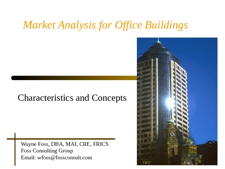 Market Analysis for Office Buildings Characteristics and Concepts Wayne Foss, DBA, MAI, CRE, FRICS Foss Consulting