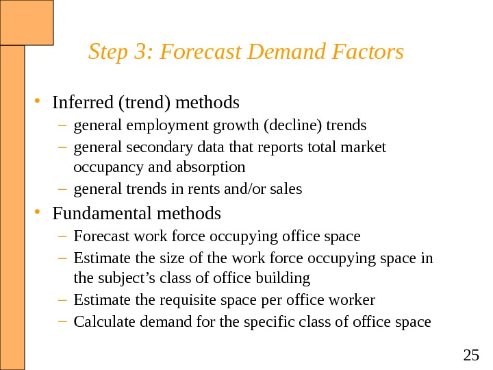 25 Step 3: Forecast Demand Factors • Inferred (trend) methods – general employment growth (decline) trends