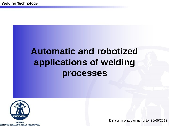 Welding Technology Automatic and robotized applications of welding processes Data ultimo aggiornamento: 30/05/2013