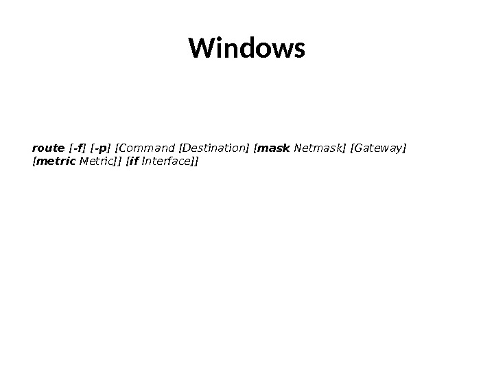 Windows route [ -f ] [ -p ] [Command[Destination] [ mask Netmask] [Gateway] [ metric Metric]]