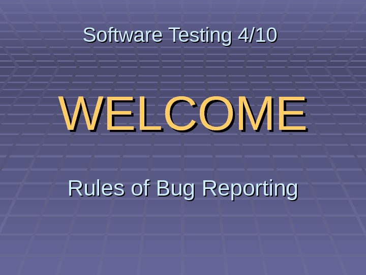 Software Testing 4/10 WELCOME Rules of Bug Reporting