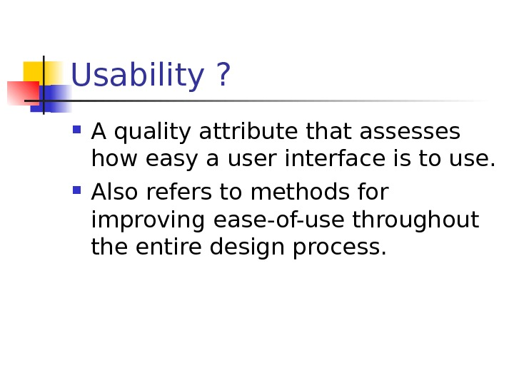 Usability ?  A quality attribute that assesses how easy a user interface is