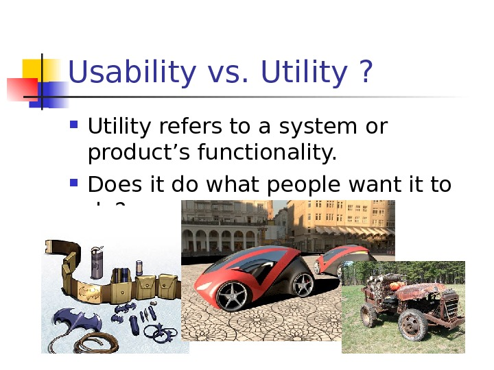 Usability vs. Utility ?  Utility refers to a system or product's functionality.