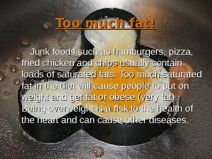 Too much fat!  Junk foods such as hamburgers, pizza,  fried chicken and