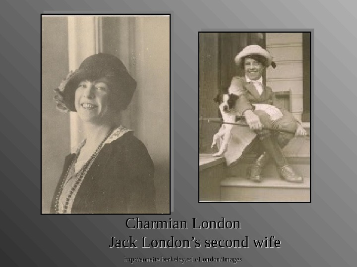 Charmian London  Jack London's second wife http: //sunsite. berkeley. edu/London/Images