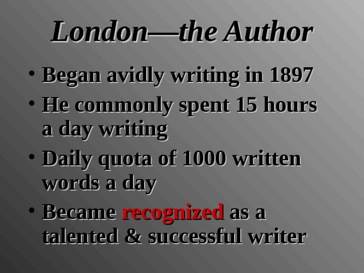London—the Author • Began avidly writing in 1897 • He commonly spent 15 hours a day