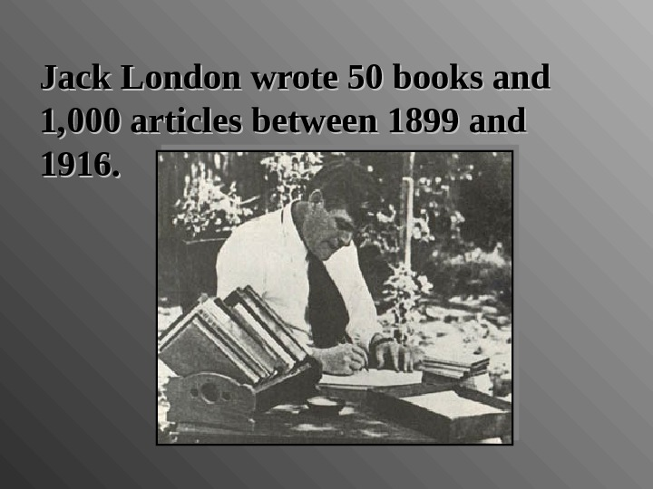 Jack London wrote 50 books and 1, 000 articles between 1899 and 1916.