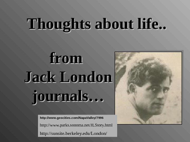 from Jack London journals…Thoughts about life. . http: //www. geocities. com/Napa. Valley/7996 http: //www. parks. sonoma.