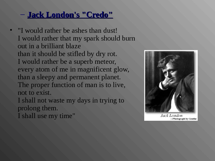 – Jack London's Credo • I would rather be ashes than dust! I would rather that