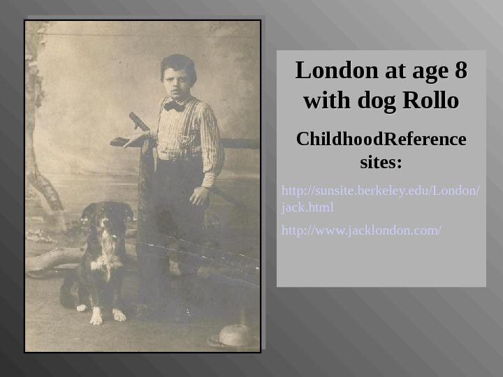 London at age 8 with dog Rollo Childhood. Reference sites: http: //sunsite. berkeley. edu/London/ jack. html