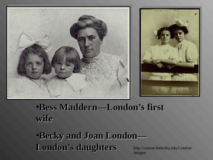 • Bess Maddern—London's first wife • Becky and Joan London— London's daughters http: //sunsite. berkeley.