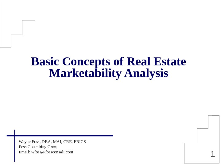 1 Basic Concepts of Real Estate Marketability Analysis Wayne Foss, DBA, MAI, CRE, FRICS Foss Consulting