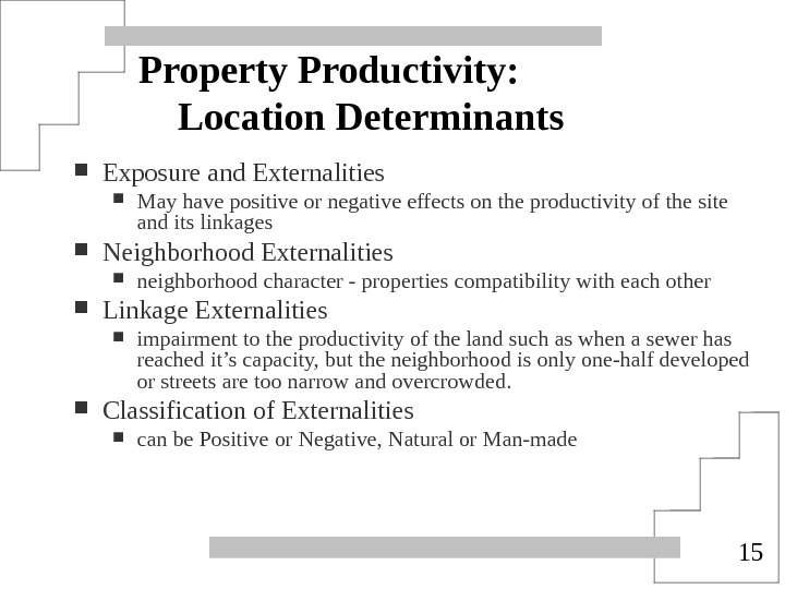 15 Property Productivity: Location Determinants Exposure and Externalities May have positive or negative effects on the