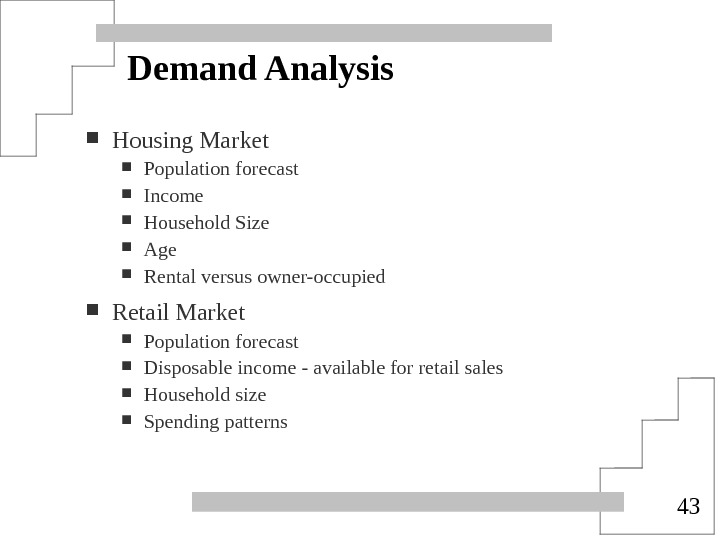 43 Demand Analysis Housing Market Population forecast Income Household Size Age Rental versus owner-occupied Retail Market