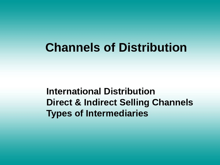 Channels of Distribution International Distribution Direct & Indirect Selling Channels Types of Intermediaries