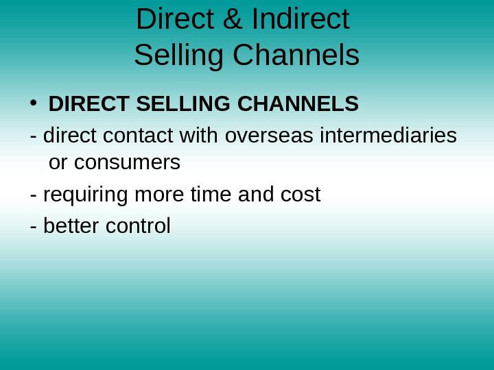 Direct & Indirect Selling Channels • DIRECT SELLING CHANNELS - direct contact with overseas intermediaries or