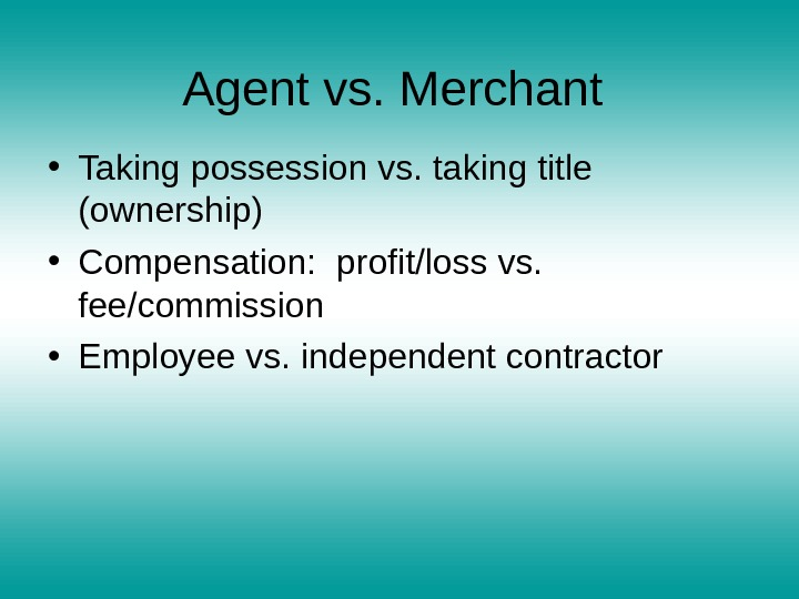 Agent vs. Merchant  • Taking possession vs. taking title (ownership) • Compensation:  profit/loss vs.