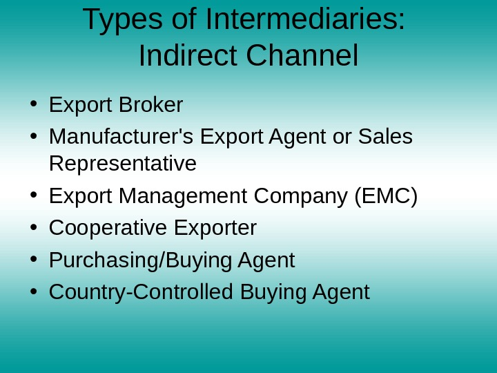 Types of Intermediaries:  Indirect Channel • Export Broker • Manufacturer's Export Agent or Sales Representative