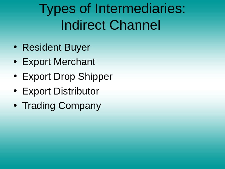Types of Intermediaries: Indirect Channel  • Resident Buyer • Export Merchant • Export Drop Shipper