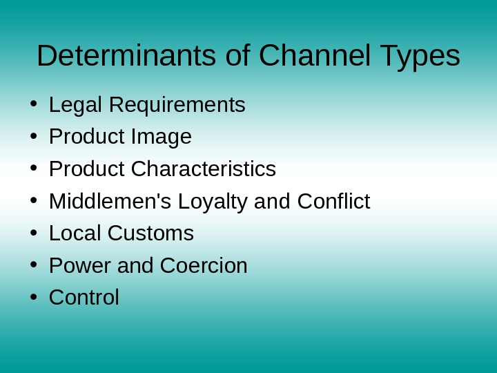 Determinants of Channel Types • Legal Requirements • Product Image • Product Characteristics • Middlemen's Loyalty