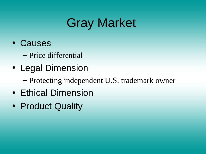 Gray Market  • Causes – Price differential • Legal Dimension – Protecting independent U. S.