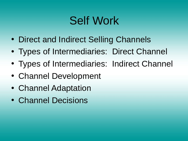 Self Work • Direct and Indirect Selling Channels • Types of Intermediaries:  Direct Channel •