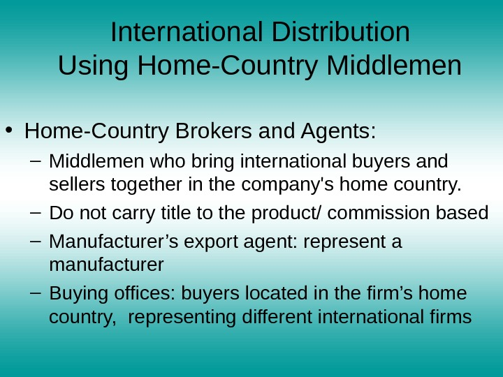 International Distribution Using Home-Country Middlemen • Home-Country Brokers and Agents: – Middlemen who bring international buyers