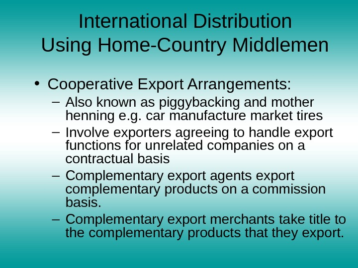 International Distribution Using Home-Country Middlemen • Cooperative Export Arrangements:  – Also known as piggybacking and