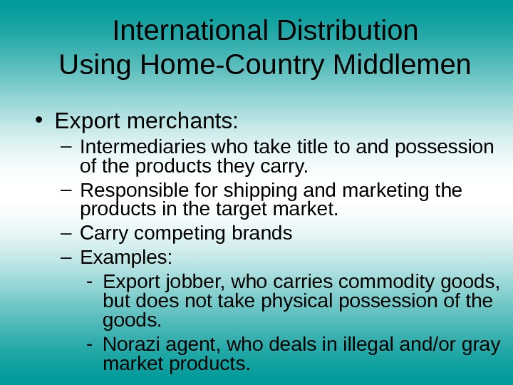 International Distribution Using Home-Country Middlemen • Export merchants:  – Intermediaries who take title to and