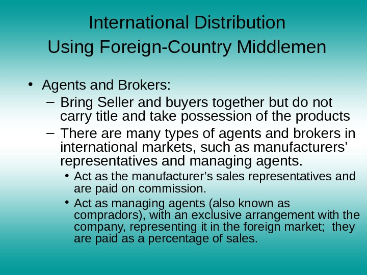International Distribution  Using Foreign-Country Middlemen  • Agents and Brokers: – Bring Seller and buyers